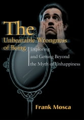 The Unbearable Wrongness of Being - Exploring and Getting Beyond the Myth of Unhappiness ebook by Frank Mosca