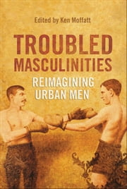 Troubled Masculinities - Reimagining Urban Men ebook by Ken Moffatt