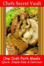 One Dish Pork Meals: Quick, Simple Easy & Delicious ebook by Chefs Secret Vault