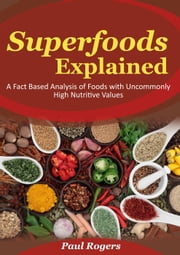 Superfoods Explained: A Fact Based Analysis of Foods with Uncommonly High Nutritive Values ebook by Paul Rogers