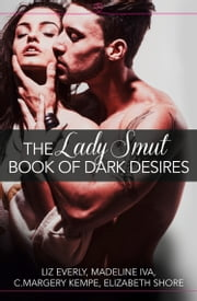 The Lady Smut Book of Dark Desires (An Anthology): HarperImpulse Erotic Romance ebook by Liz Everly,Madeline Iva,C. Margery Kempe,Elizabeth Shore