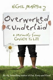 Overworked and Underlaid - A seriously funny guide to life ebook by Nigel Marsh