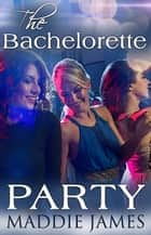 The Bachelorette Party ebook by Maddie James