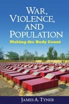 War, Violence, and Population - Making the Body Count ebook by James A. Tyner, Chris Philo