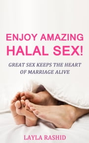 Enjoy Amazing Halal Sex! - Great Sex Keeps the Heart of Marriage Alive ebook by Layla Rashid