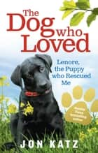 The Dog who Loved - Lenore, the Puppy who Rescued Me ebook by Jon Katz