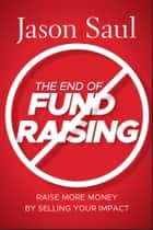 The End of Fundraising - Raise More Money by Selling Your Impact ebook by Jason Saul