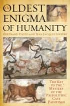 The Oldest Enigma of Humanity - The Key to the Mystery of the Paleolithic Cave Paintings ebook by Bertrand David, Jean-Jacques Lefrère