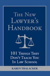 New Lawyer's Handbook - 101 Things They Don't Teach You in Law School ebook by Karen Thalacker