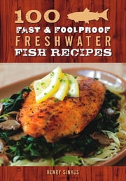 100 Fast & Foolproof Freshwater Fish Recipes ebook by Henry Sinkus
