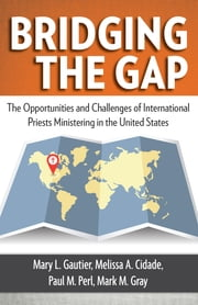 Bridging the Gap - The Opportunities and Challenges of International Priests Ministering in the United States ebook by Mary L. Gautier,Mark M. Gray,Paul M. Perl,Melissa A. Cidade
