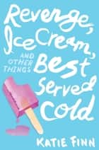 Revenge, Ice Cream, and Other Things Best Served Cold ebook by Katie Finn