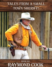 Tales From A Small Town Sheriff! ebook by Raymond Cook