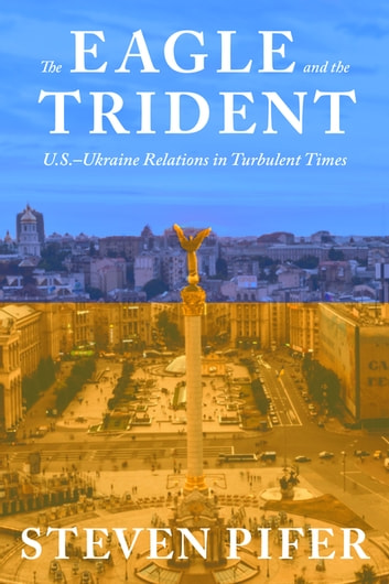 The Eagle and the Trident - U.S.—Ukraine Relations in Turbulent Times ebook by Steven Pifer
