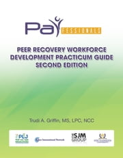PARfessionals' Peer Recovery Workforce Development Practicum Guide ebook by Trudi A. Griffin, MS, LPC, NCC