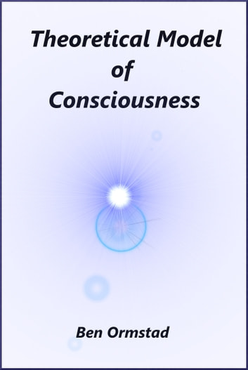 Theoretical Model of Consciousness ebook by Ben Ormstad