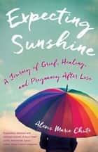 Expecting Sunshine - A Journey of Grief, Healing, and Pregnancy after Loss ebook by Alexis Marie Chute