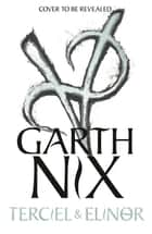Terciel and Elinor: the newest adventure in the bestselling Old Kingdom series ebook by Garth Nix