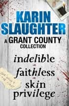 A Grant County Collection - Indelible, Faithless and Skin Privilege ebook by Karin Slaughter
