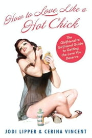 How To Love Like a Hot Chick - The Girlfriend to Girlfriend Guide to Getting the Love You Deserve ebook by Jodi Lipper,Cerina Vincent