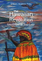 The Hawaiian Revolution - Tomorrow is Too Late ebook by William Andrew Fritz