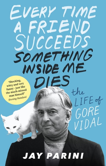 Every Time a Friend Succeeds Something Inside Me Dies - The Life of Gore Vidal ebook by Jay Parini