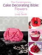 The Contemporary Cake Decorating Bible: Flowers: A sample chapter from The Contemporary Cake Decorating Bible - A sample chapter from The Contemporary Cake Decorating Bible ebook by Lindy Smith
