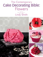 The Contemporary Cake Decorating Bible: Flowers: A sample chapter from The Contemporary Cake Decorating Bible ebook by Lindy Smith
