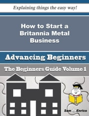 How to Start a Britannia Metal Business (Beginners Guide) ebook by Terrell Gary,Sam Enrico