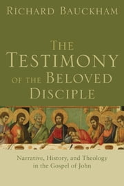 The Testimony of the Beloved Disciple - Narrative, History, and Theology in the Gospel of John ebook by Richard Bauckham