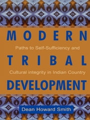 Modern Tribal Development - Paths to Self-Sufficiency and Cultural Integrity in Indian Country ebook by Dean Howard Smith
