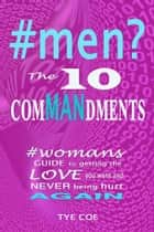 #men? The 10 ComMANdments - Womans GUIDE to getting the LOVE you want and NEVER being HURT AGAIN ebook by Tye Coe