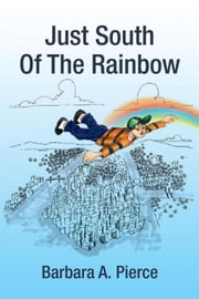 Just South Of The Rainbow ebook by Barbara A. Pierce
