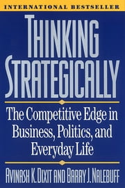 Thinking Strategically: The Competitive Edge in Business, Politics, and Everyday Life ebook by Avinash K. Dixit, Barry J. Nalebuff