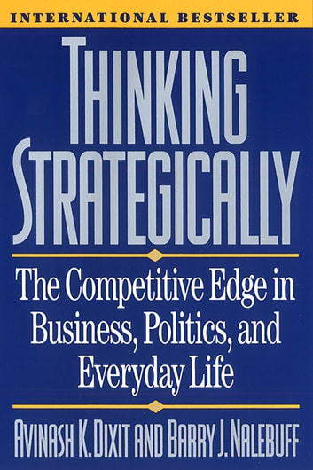 Thinking Strategically: The Competitive Edge in Business, Politics, and Everyday Life ebook by Avinash K. Dixit,Barry J. Nalebuff