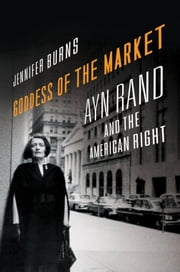 Goddess of the Market: Ayn Rand and the American Right - Ayn Rand and the American Right ebook by Jennifer Burns