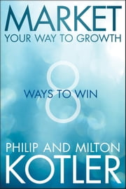 Market Your Way to Growth - 8 Ways to Win ebook by Philip Kotler,Milton Kotler
