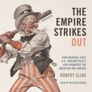 The Empire Strikes Out - How Baseball Sold U.S. Foreign Policy and Promoted the American Way Abroad audiobook by Robert Elias