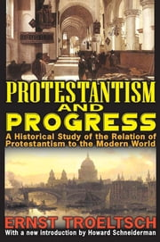 Protestantism and Progress - A Historical Study of the Relation of Protestantism to the Modern World ebook by Ernst Troeltsch,Howard G. Schneiderman