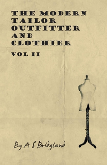 The Modern Tailor Outfitter and Clothier - Vol II ebook by A. S. Bridgland