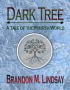 Dark Tree: A Tale of the Fourth World ebook by Brandon M. Lindsay