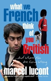 What We French Think of You British - and Where you are Going Wrong ebook by Marcel Lucont