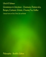 Gemstones in Literature - Unamuno, Dostoevsky, Borges, Cortazar, Grimm, Chuang Tzu, Kafka - Unusual views on God, Christ, Life and Reality ebook by Ulrich R. Rohmer