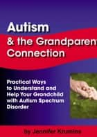 Autism & the Grandparent Connection: Practical Ways to Understand and Help Your Grandchild with Autism Spectrum Disorder ebook by Jennifer Krumins