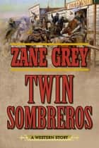 Twin Sombreros - A Western Story ebook by Zane Grey