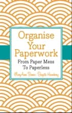 Organise Your Paperwork - From Paper Mess To Paperless ebook by MaryAnne Bennie, Brigitte Hinneberg
