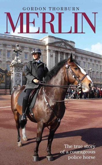 Merlin - The True Life Story of Britain's Most Heroic Police Horse ebook by Gordon Thorburn