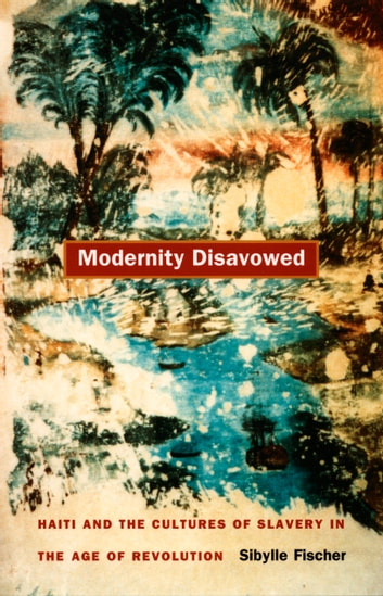 Modernity Disavowed - Haiti and the Cultures of Slavery in the Age of Revolution ebook by Sibylle Fischer