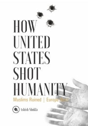 How United States Shot Humanity: Muslims Ruined; Europe Next ebook by Ashish Shukla