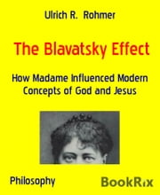 The Blavatsky Effect - How Madame Influenced Modern Concepts of God and Jesus ebook by Ulrich R. Rohmer